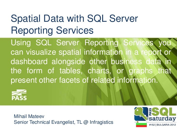 Spatial Data with SQL ServerReporting ServicesUsing SQL Server Reporting Services youcan visualize spatial information in ...