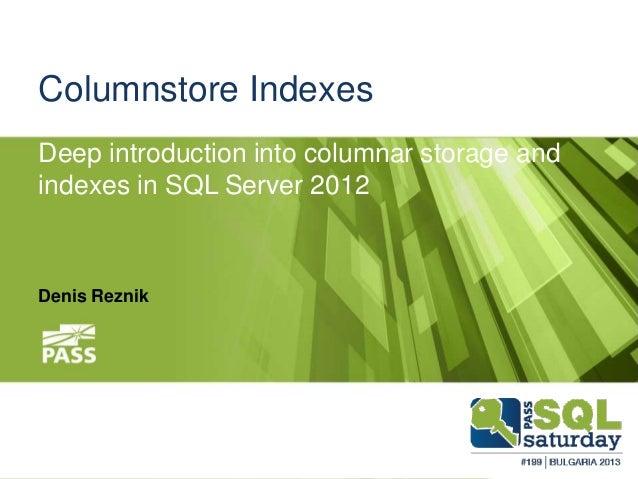 Columnstore Indexes Deep introduction into columnar storage and indexes in SQL Server 2012  Denis Reznik