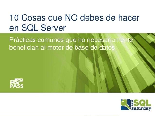 10 Cosas que NO debes de hacer en SQL Server Prácticas comunes que no necesariamente benefician al motor de base de datos