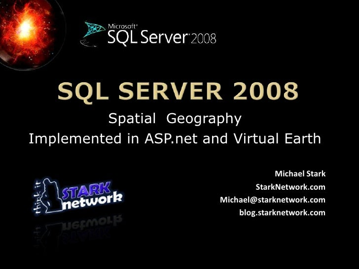 SQL Server 2008<br />Spatial  Geography <br />Implemented in ASP.net and Virtual Earth <br />Michael Stark<br />StarkNetwo...