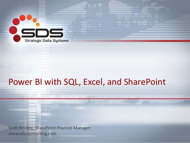 Power BI with SQL, Excel, and SharePoint Scott Brickey, SharePoint Practice Manager www.sds-consulting.com