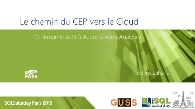 SQLSaturday Paris 2016 Le chemin du CEP vers le Cloud De StreamInsight à Azure Stream Analytics Marius Zaharia