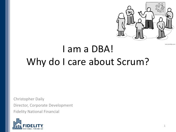 I am a DBA!      Why do I care about Scrum?Christopher DailyDirector, Corporate DevelopmentFidelity National Financial    ...