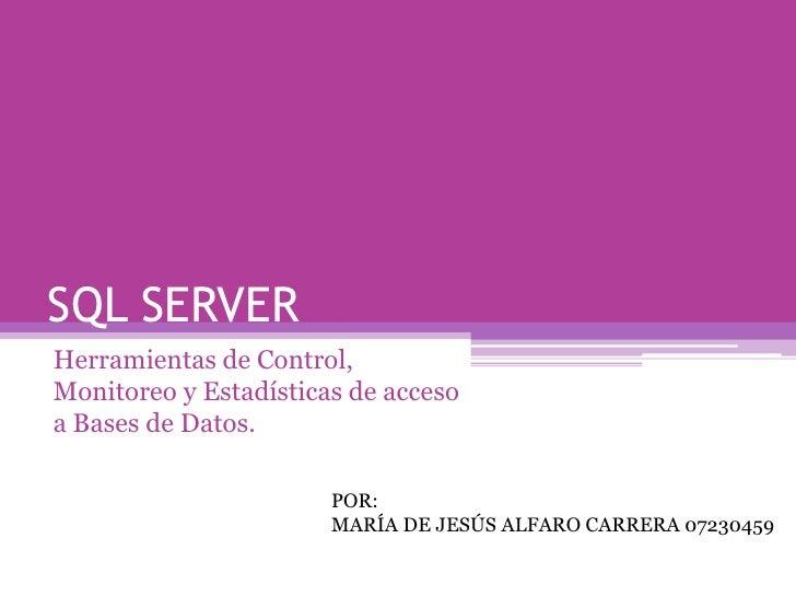 SQL SERVER<br />Herramientas de Control, Monitoreo y Estadísticas de acceso a Bases de Datos.<br />POR:<br />MARÍA DE JESÚ...