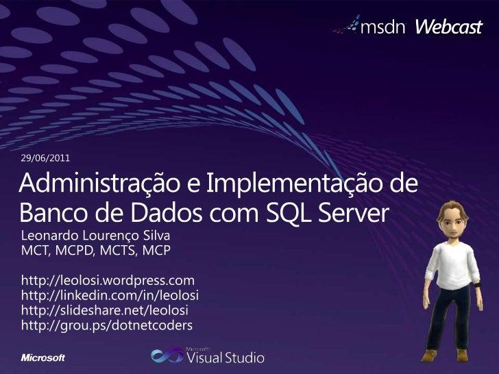 29/06/2011<br />Administração e Implementação de Banco de Dados com SQL Server<br />Leonardo Lourenço Silva<br />MCT, MCPD...