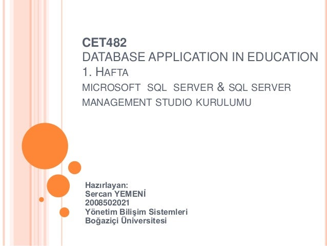 CET482 DATABASE APPLICATION IN EDUCATION 1. HAFTA MICROSOFT SQL SERVER & SQL SERVER MANAGEMENT STUDIO KURULUMU  Hazırlayan...