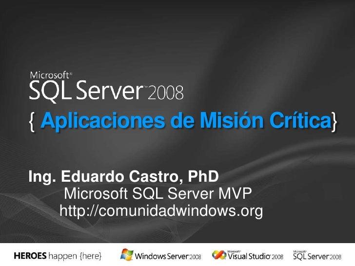{ Aplicaciones de Misión Crítica}<br />Ing. Eduardo Castro, PhD<br />Microsoft SQL Server MVP<br />http://comunidadwindows...