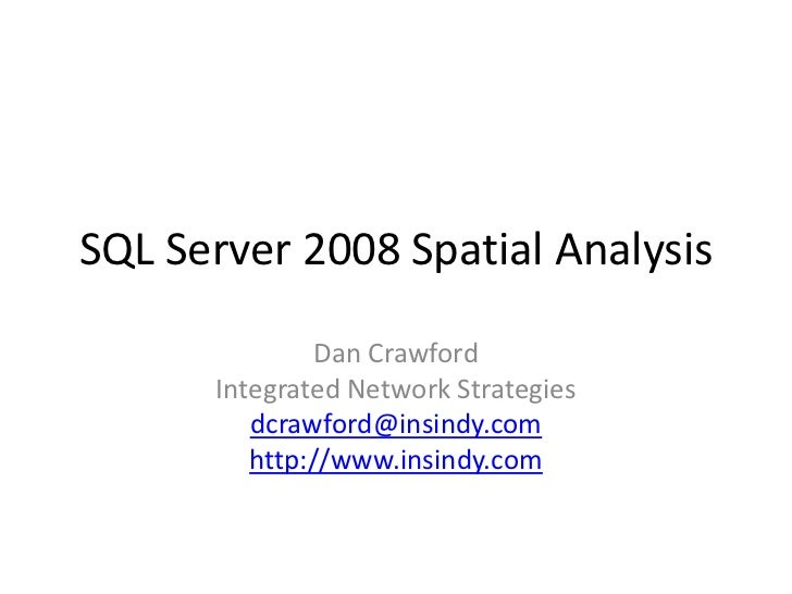 SQL Server 2008 Spatial Analysis<br />Dan Crawford<br />Integrated Network Strategies<br />dcrawford@insindy.com<br />http...