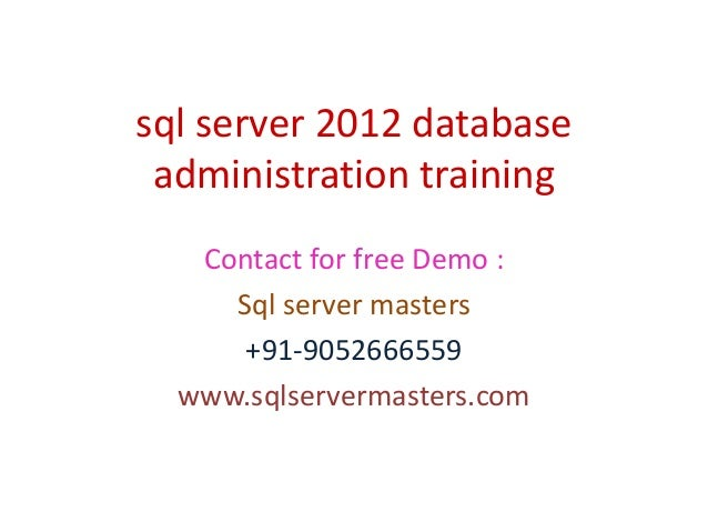 sql server 2012 database administration training Contact for free Demo : Sql server masters +91-9052666559 www.sqlserverma...