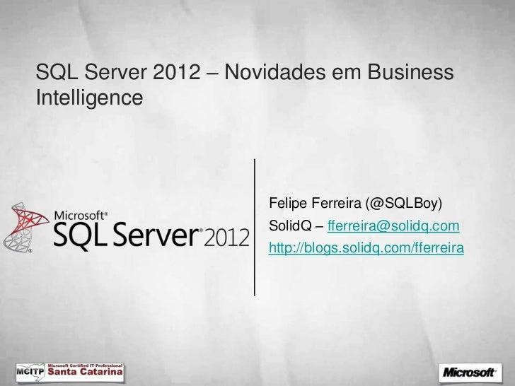 SQL Server 2012 – Novidades em BusinessIntelligence                     Felipe Ferreira (@SQLBoy)                     Soli...