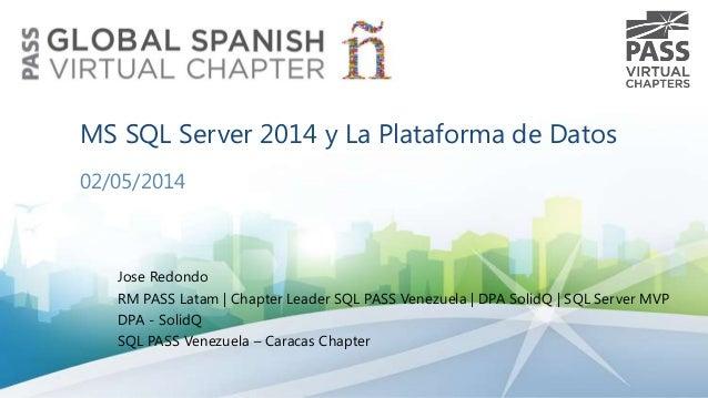 MS SQL Server 2014 y La Plataforma de Datos 02/05/2014  Jose Redondo RM PASS Latam | Chapter Leader SQL PASS Venezuela | D...