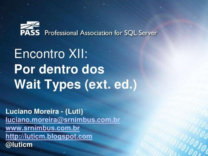Encontro XII:  Por dentro dos  Wait Types (ext. ed.)Luciano Moreira - {Luti}luciano.moreira@srnimbus.com.brwww.srnimbus.co...