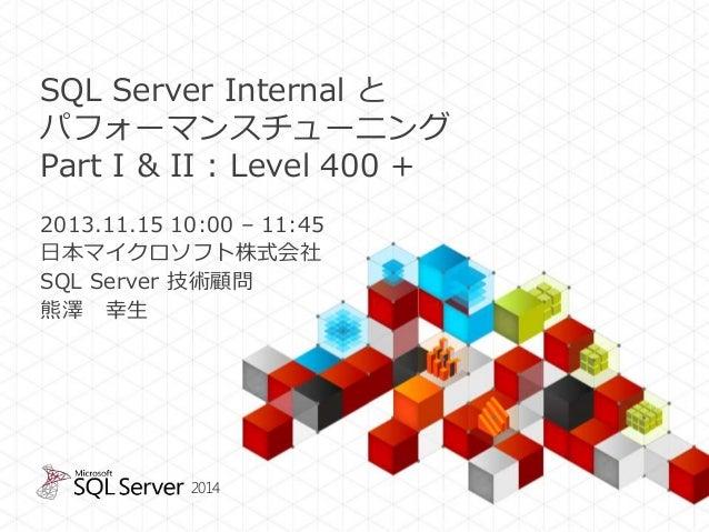 SQL Server Internal と パフォーマンスチューニング Part I & II : Level 400 + 2013.11.15 10:00 – 11:45 日本マイクロソフト株式会社 SQL Server 技術顧問 熊澤 幸生...