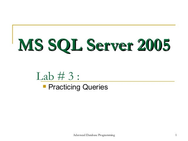 MS SQL Server 2005  Lab # 3 :      Practicing Queries              Adavnced Database Programming   1