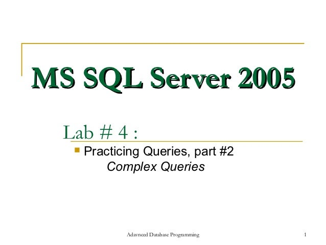 MS SQL Server 2005  Lab # 4 :      Practicing Queries, part #2          Complex Queries              Adavnced Database Pr...