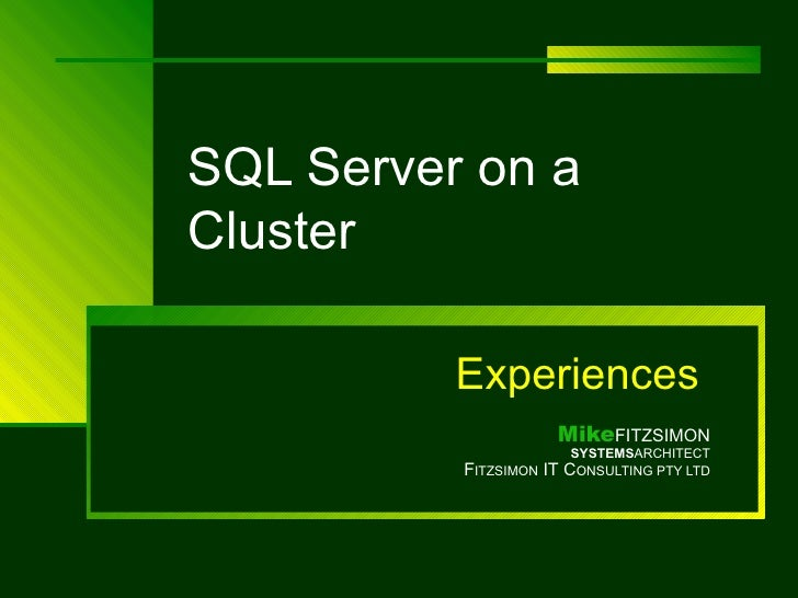 SQL Server on a Cluster Experiences   Mike FITZSIMON SYSTEMS ARCHITECT F ITZSIMON  IT C ONSULTING PTY LTD