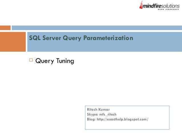 SQL Server Query Parameterization   Query Tuning  Ritesh Kumar Skype: mfs_ritesh Blog: http://exacthelp.blogspot.com/