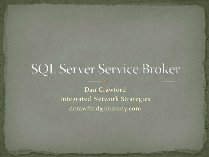 Dan Crawford<br />Integrated Network Strategies<br />dcrawford@insindy.com<br />SQL Server Service Broker<br />