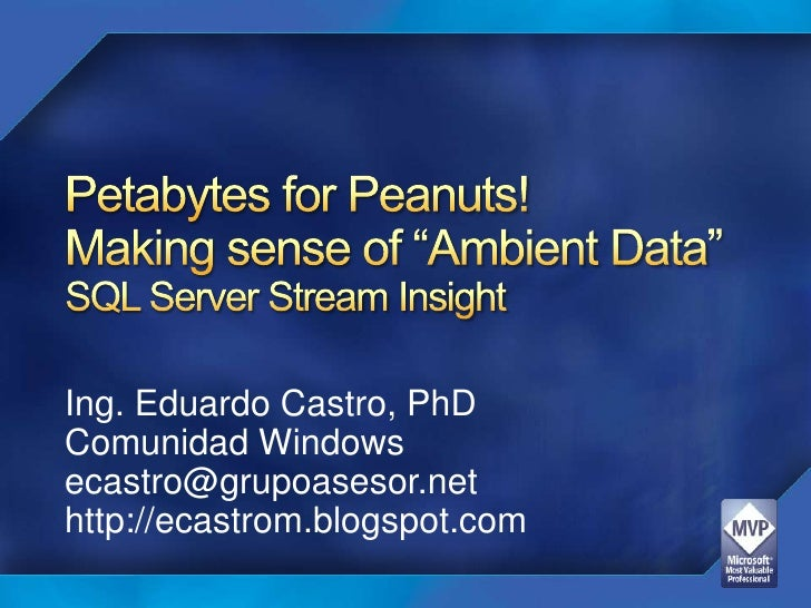 "Petabytes for Peanuts! Making sense of ""Ambient Data"" SQL Server Stream Insight<br />Ing. Eduardo Castro, PhD<br />Comunid..."