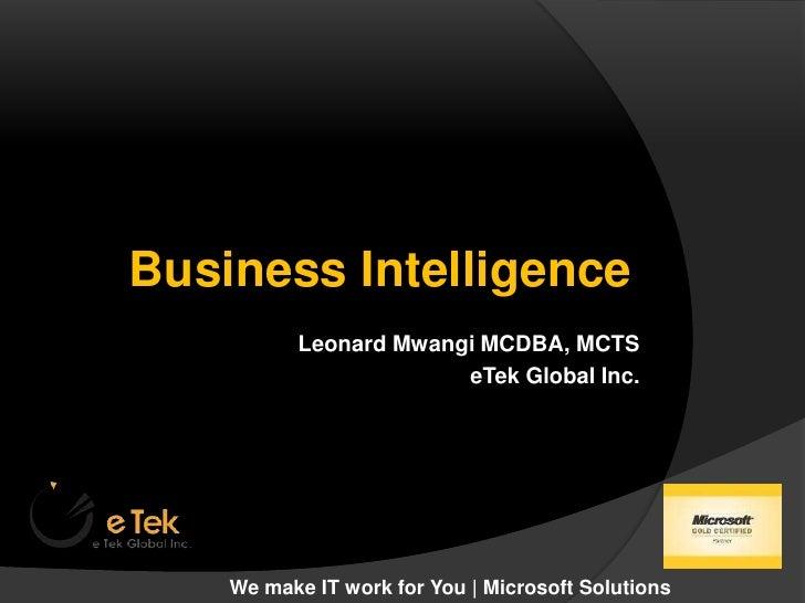 Business Intelligence<br />Leonard Mwangi MCDBA, MCTS<br />eTek Global Inc. <br />We make IT work for You | Microsoft Solu...