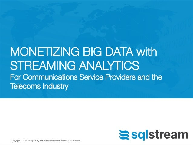 MONETIZING BIG DATA with  STREAMING ANALYTICS!  For Communications Service Providers and the  Telecoms Industry  Copyright...