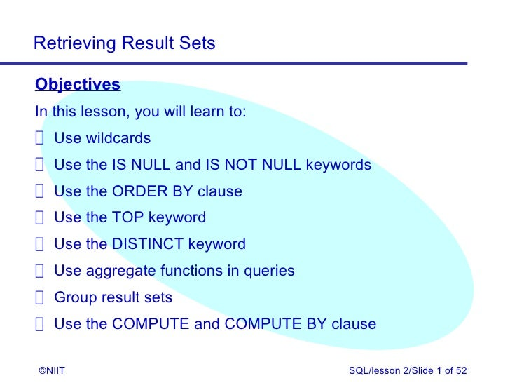 Retrieving Result SetsObjectivesIn this lesson, you will learn to: Use wildcards Use the IS NULL and IS NOT NULL keywords ...