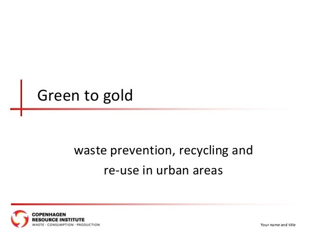 Green to gold waste prevention, recycling and re-use in urban areas Your name and title