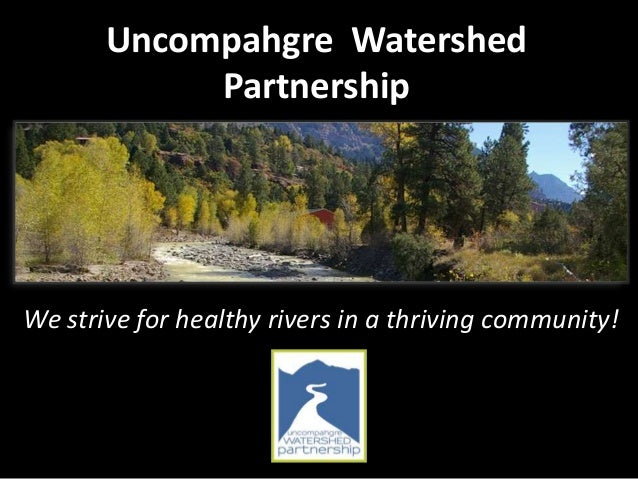 Uncompahgre Watershed Partnership We strive for healthy rivers in a thriving community!