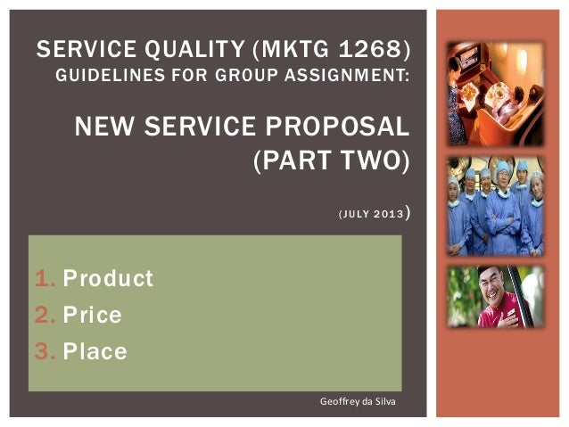 1. Product 2. Price 3. Place SERVICE QUALITY (MKTG 1268) GUIDELINES FOR GR0UP ASSIGNMENT: NEW SERVICE PROPOSAL (PART TWO) ...