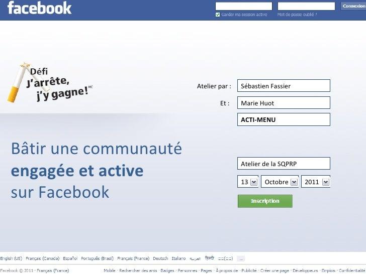 Bâtir une communauté  engagée et active  sur Facebook Atelier par : Et :  Sébastien Fassier Marie Huot ACTI-MENU Atelier d...