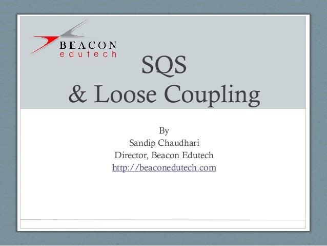 SQS & Loose Coupling By Sandip Chaudhari Director, Beacon Edutech http://beaconedutech.com