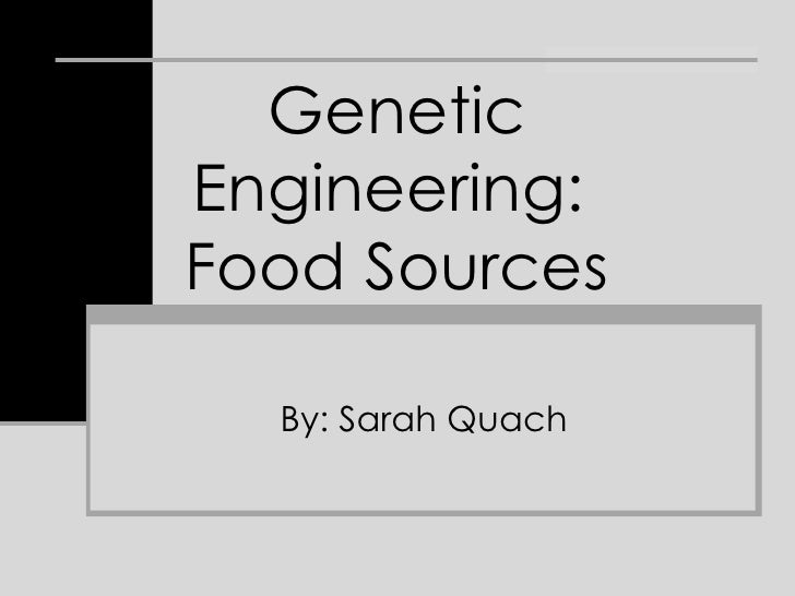 Genetic Engineering:  Food Sources By: Sarah Quach