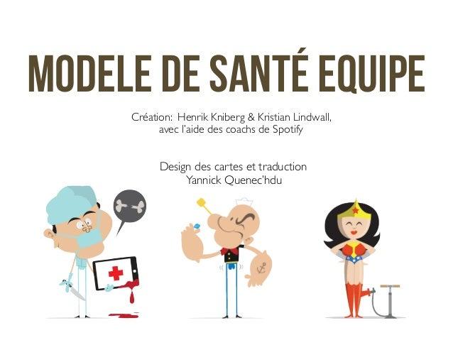 Modele de santé equipe  Création: Henrik Kniberg & Kristian Lindwall,  avec l'aide des coachs de Spotify  Design des carte...