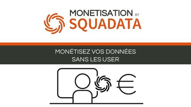 MONÉTISEZ VOS DONNÉES SANS LES USER MONETISATION BY
