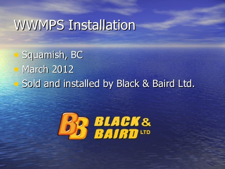 WWMPS Installation• Squamish, BC• March 2012• Sold and installed by Black & Baird Ltd.