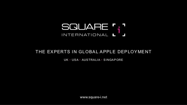 THE EXPERTS IN GLOBAL APPLE DEPLOYMENT         UK • USA • AUSTRALIA • SINGAPORE                 www.square-i.net