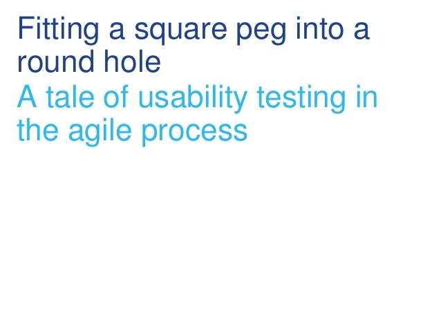 Fitting a square peg into a round hole A tale of usability testing in the agile process
