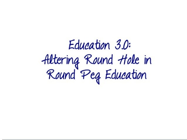 Education 3.0: Altering Round Peg in Round Hole Education