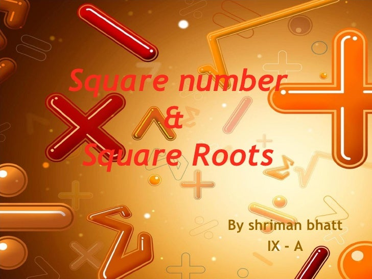 Square number      & Square Roots         By shriman bhatt               IX - A