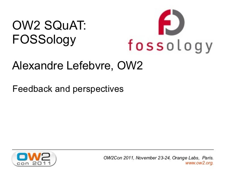 OW2 SQuAT:FOSSologyAlexandre Lefebvre, OW2Feedback and perspectives                    OW2Con 2011, November 23-24, Orange...