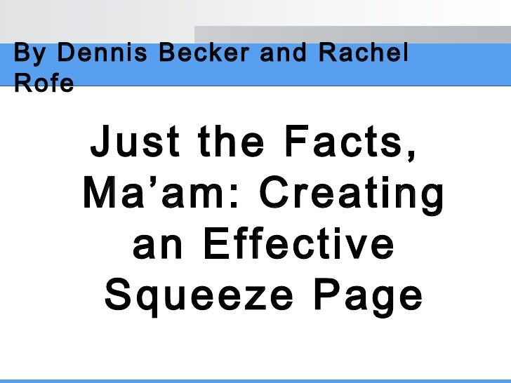 By Dennis Becker and Rachel Rofe <ul><li>Just the Facts, Ma'am: Creating an Effective Squeeze Page </li></ul>