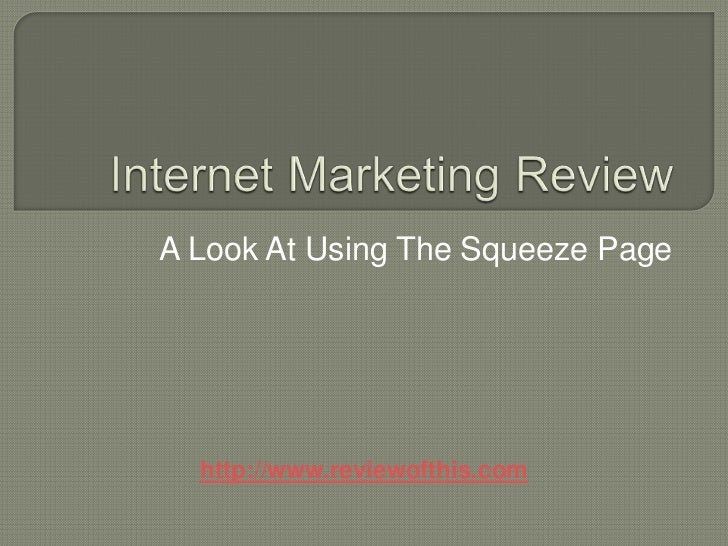 Internet Marketing Review<br />A Look At Using The Squeeze Page<br />http://www.reviewofthis.com<br />