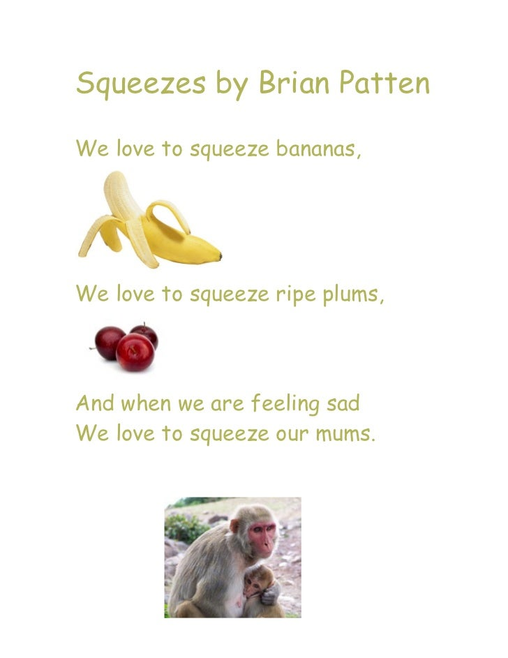 Squeezes by Brian PattenWe love to squeeze bananas,We love to squeeze ripe plums,And when we are feeling sadWe love to squ...