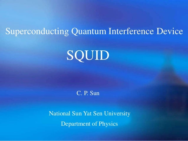 Superconducting Quantum Interference Device SQUID C. P. Sun Department of Physics National Sun Yat Sen University