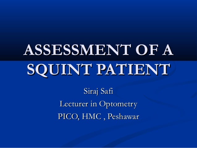 ASSESSMENT OF A SQUINT PATIENT Siraj Safi Lecturer in Optometry PICO, HMC , Peshawar