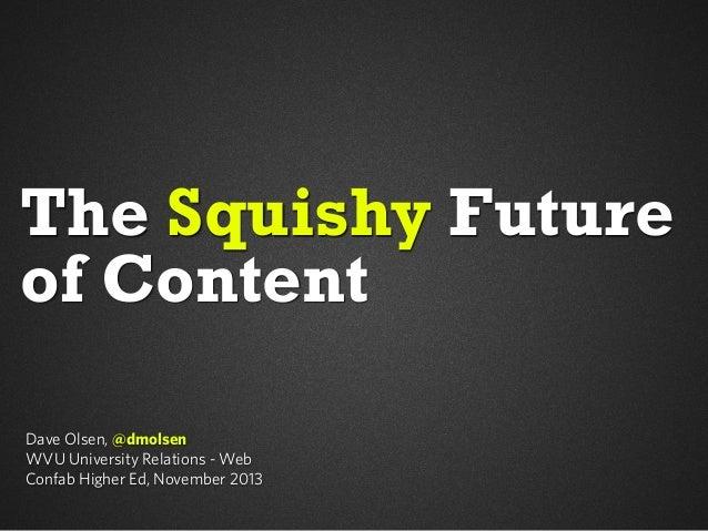 The Squishy Future of Content Dave Olsen, @dmolsen WVU University Relations - Web Confab Higher Ed, November 2013