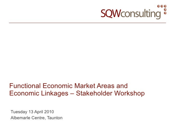 Functional Economic Market Areas and Economic Linkages – Stakeholder Workshop Tuesday 13 April 2010 Albemarle Centre, Taun...
