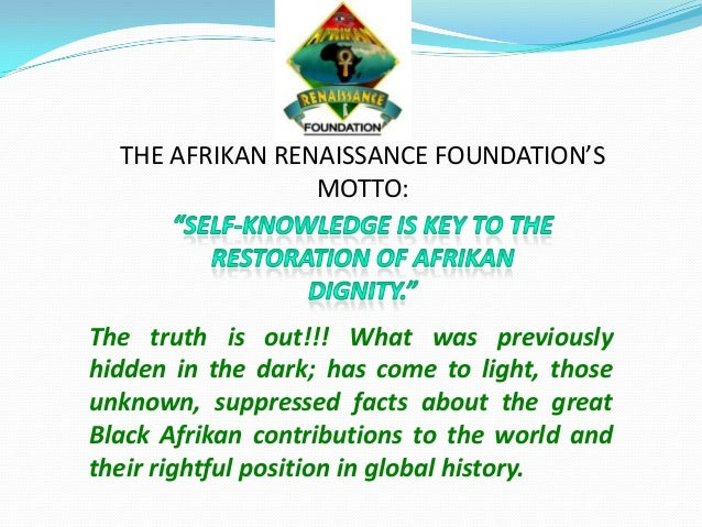 THE AFRIKAN RENAISSANCE FOUNDATION'S MOTTO: The truth is out!!! What was previously hidden in the dark; has come to light,...