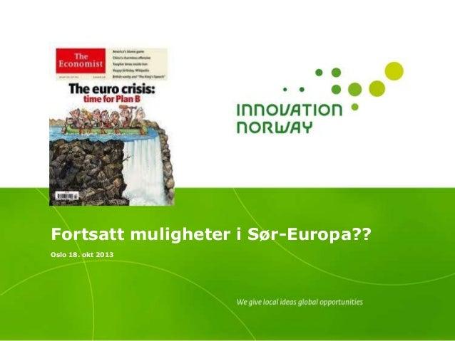 Fortsatt muligheter i Sør-Europa?? Oslo 18. okt 2013