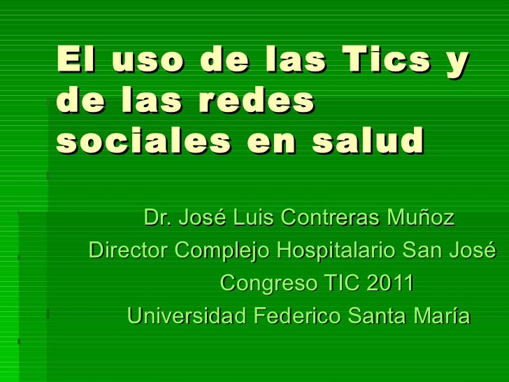 El uso de las Tics y de las redes sociales en salud Dr. José Luis Contreras Muñoz  Director Complejo Hospitalario San José...